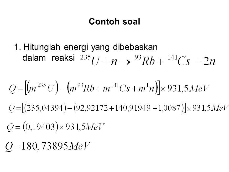 Contoh soal 1. Hitunglah energi yang dibebaskan dalam reaksi