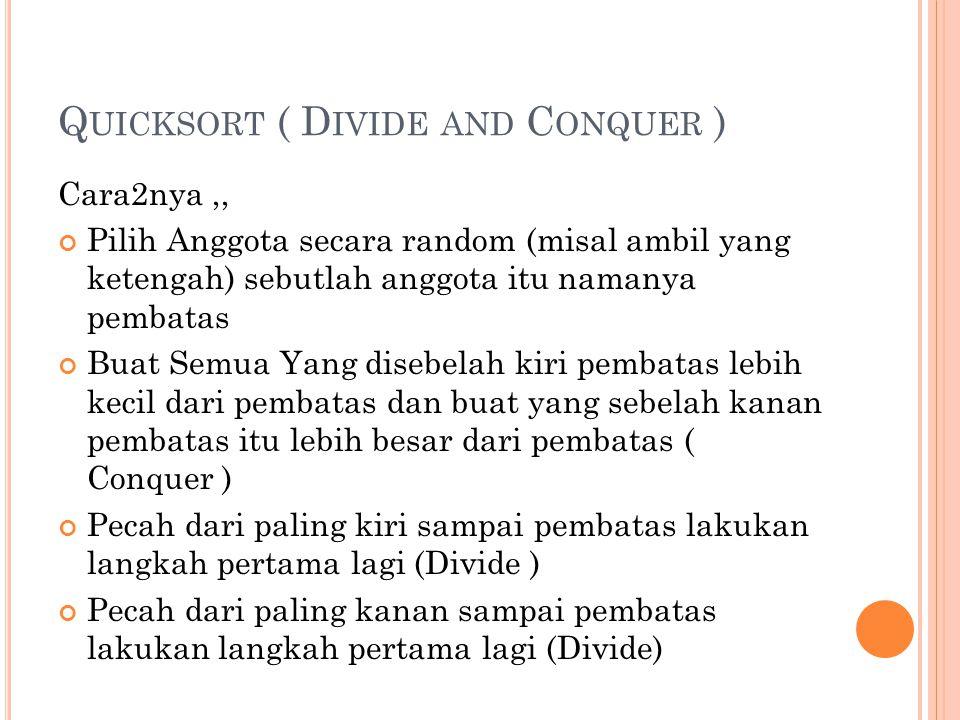 Q UICKSORT ( D IVIDE AND C ONQUER ) Cara2nya,, Pilih Anggota secara random (misal ambil yang ketengah) sebutlah anggota itu namanya pembatas Buat Semu