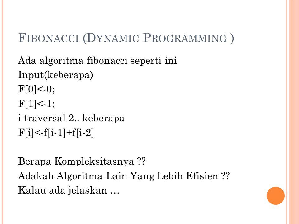 F IBONACCI (D YNAMIC P ROGRAMMING ) Ada algoritma fibonacci seperti ini Input(keberapa) F[0]<-0; F[1]<-1; i traversal 2.. keberapa F[i]<-f[i-1]+f[i-2]