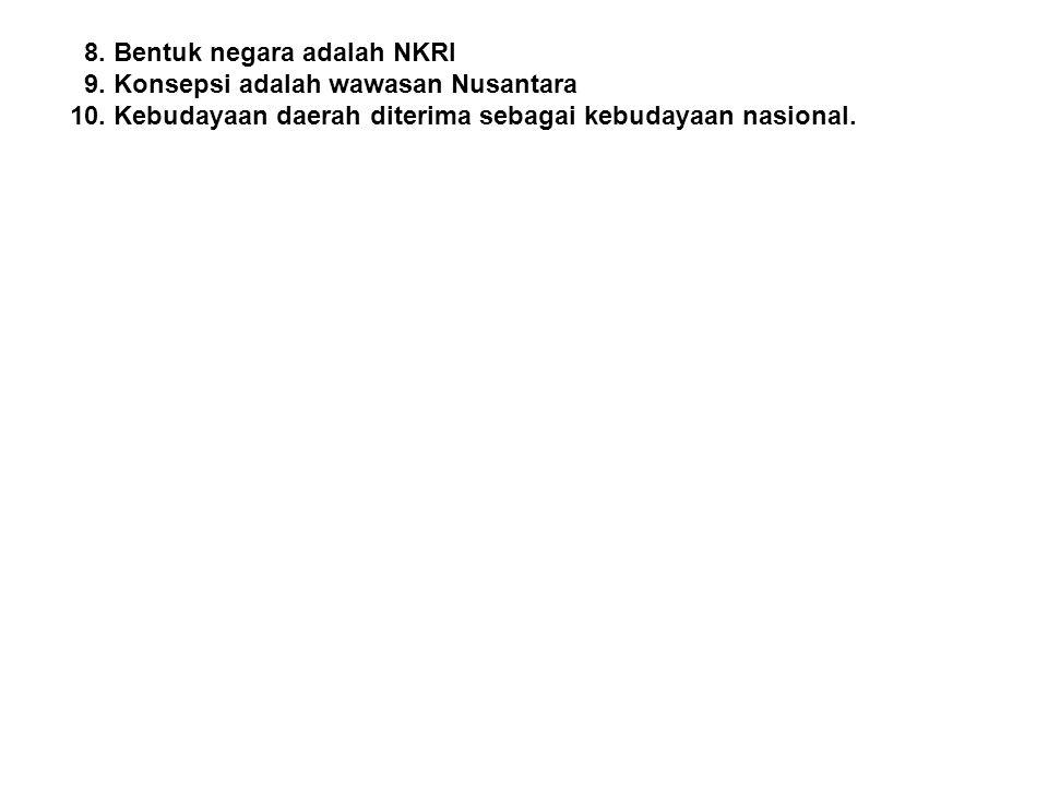8. Bentuk negara adalah NKRI 9. Konsepsi adalah wawasan Nusantara 10. Kebudayaan daerah diterima sebagai kebudayaan nasional.
