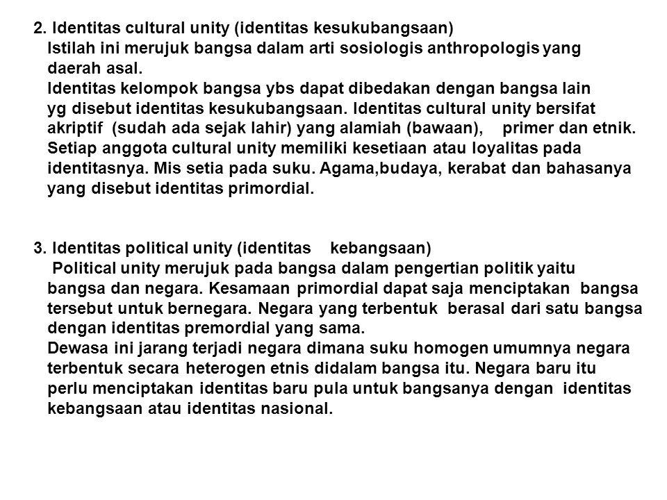 2. Identitas cultural unity (identitas kesukubangsaan) Istilah ini merujuk bangsa dalam arti sosiologis anthropologis yang daerah asal. Identitas kelo