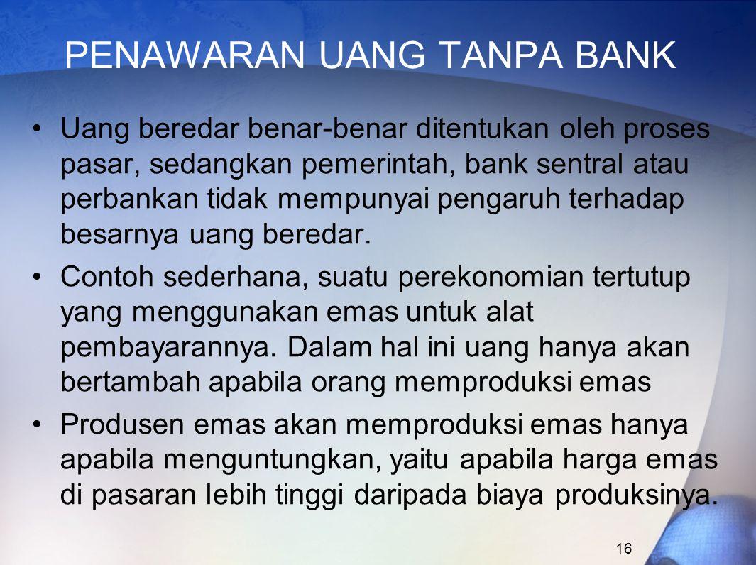 16 PENAWARAN UANG TANPA BANK Uang beredar benar-benar ditentukan oleh proses pasar, sedangkan pemerintah, bank sentral atau perbankan tidak mempunyai