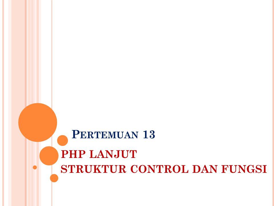 P ERTEMUAN 13 PHP LANJUT STRUKTUR CONTROL DAN FUNGSI
