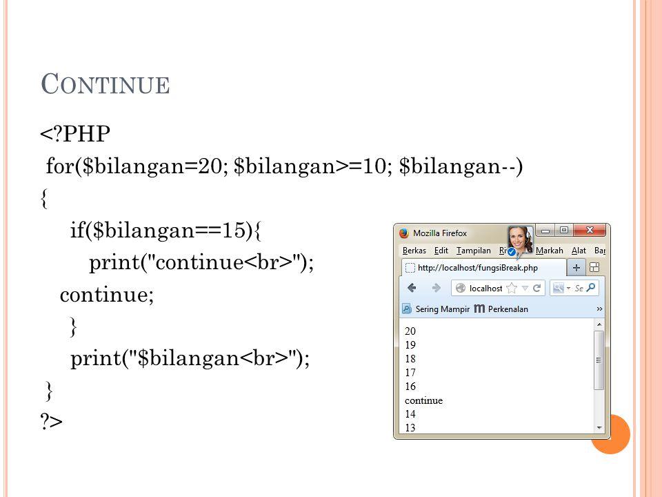 C ONTINUE <?PHP for($bilangan=20; $bilangan>=10; $bilangan--) { if($bilangan==15){ print(
