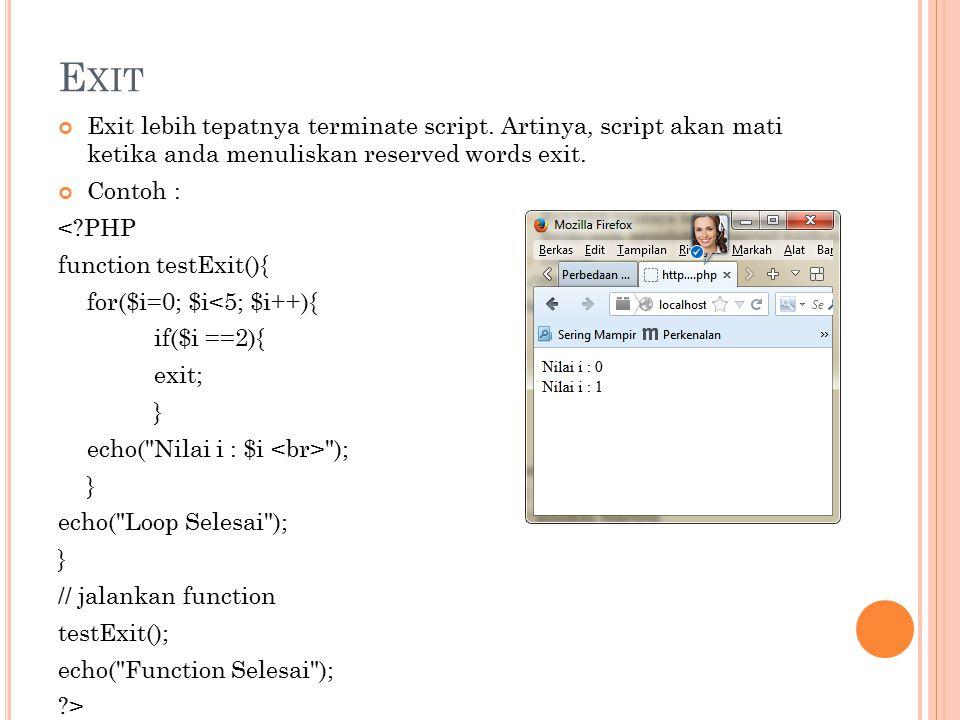 E XIT Exit lebih tepatnya terminate script. Artinya, script akan mati ketika anda menuliskan reserved words exit. Contoh : <?PHP function testExit(){