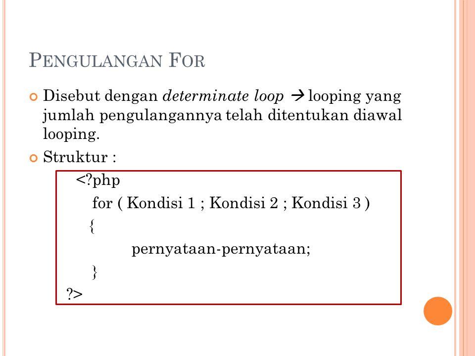 P ENGULANGAN F OR Disebut dengan determinate loop  looping yang jumlah pengulangannya telah ditentukan diawal looping. Struktur : <?php for ( Kondisi