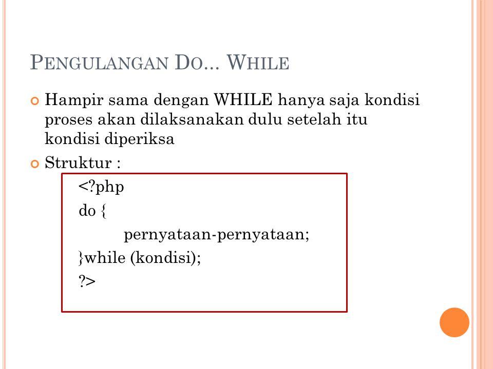 P ENGULANGAN D O... W HILE Hampir sama dengan WHILE hanya saja kondisi proses akan dilaksanakan dulu setelah itu kondisi diperiksa Struktur : <?php do