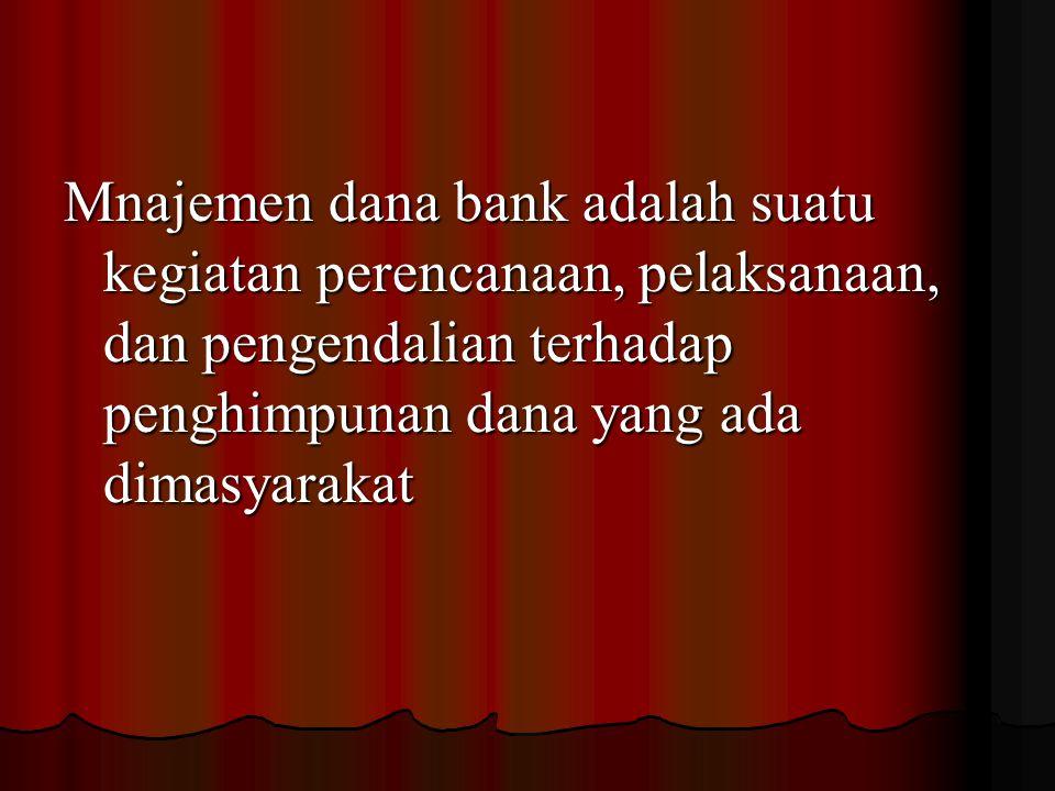 Mnajemen dana bank adalah suatu kegiatan perencanaan, pelaksanaan, dan pengendalian terhadap penghimpunan dana yang ada dimasyarakat