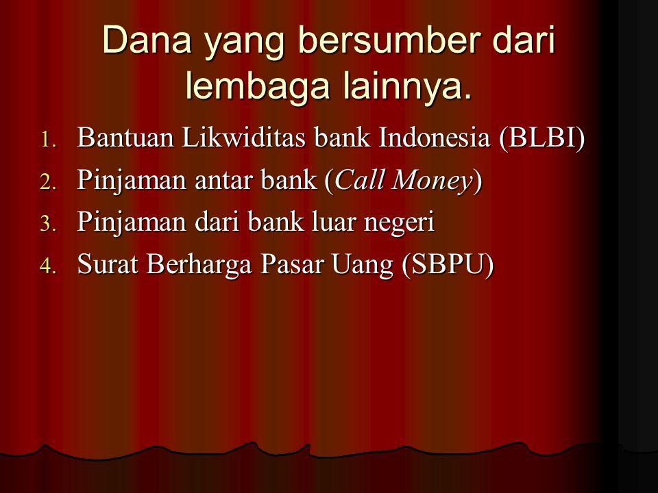 Dana yang bersumber dari lembaga lainnya. 1. Bantuan Likwiditas bank Indonesia (BLBI) 2. Pinjaman antar bank (Call Money) 3. Pinjaman dari bank luar n