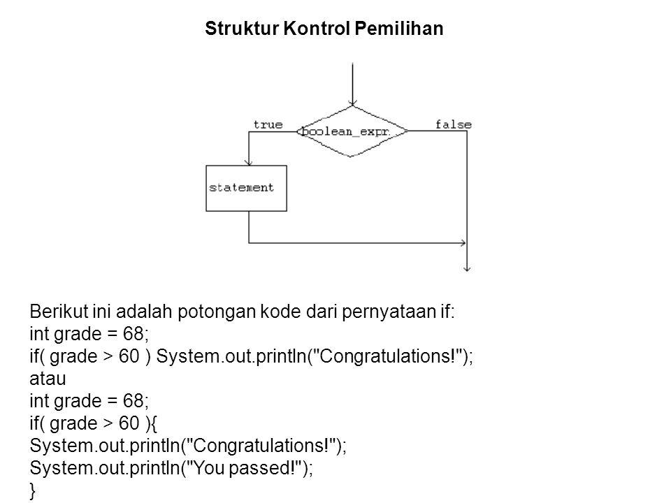 Struktur Kontrol Pemilihan Berikut ini adalah potongan kode dari pernyataan if: int grade = 68; if( grade > 60 ) System.out.println( Congratulations! ); atau int grade = 68; if( grade > 60 ){ System.out.println( Congratulations! ); System.out.println( You passed! ); }