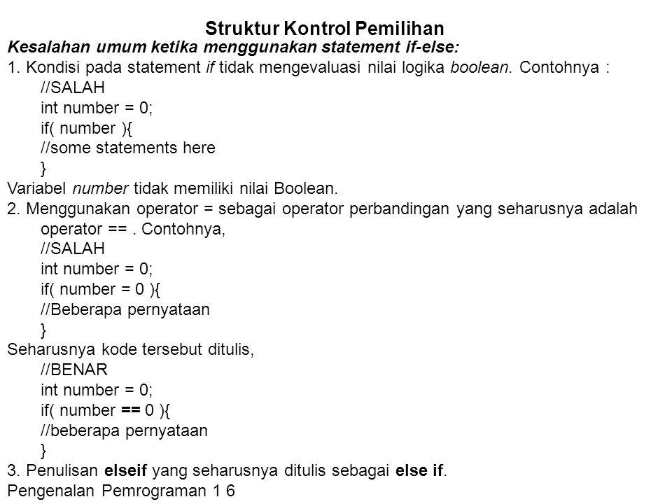 Struktur Kontrol Pemilihan Contoh statement if-else-else if public class Grade { public static void main( String[] args ) { double grade = 92.0; if( grade >= 90 ){ System.out.println( Excellent! ); } else if( (grade = 80)){ System.out.println( Good job! ); } else if( (grade = 60)){ System.out.println( Study harder! ); } else{ System.out.println( Sorry, you failed. ); }