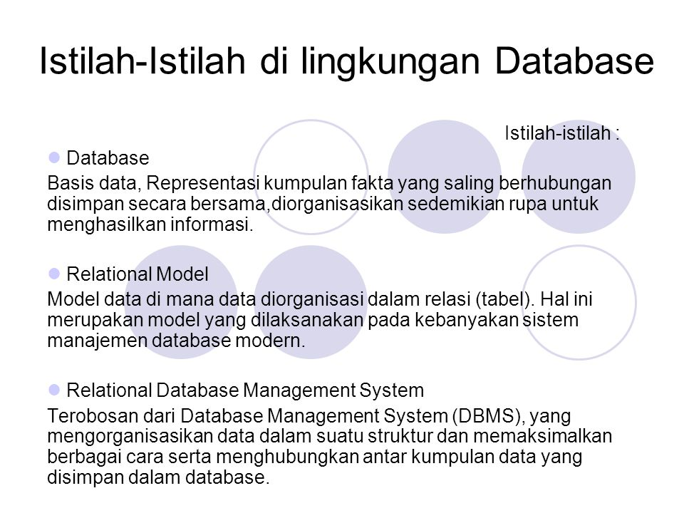 Istilah-Istilah di lingkungan Database Istilah-istilah : Database Basis data, Representasi kumpulan fakta yang saling berhubungan disimpan secara bersama,diorganisasikan sedemikian rupa untuk menghasilkan informasi.