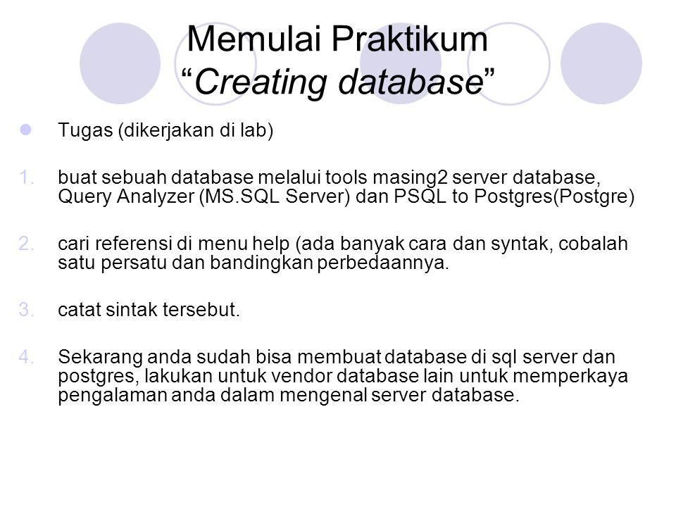Memulai Praktikum Creating database Tugas (dikerjakan di lab) 1.buat sebuah database melalui tools masing2 server database, Query Analyzer (MS.SQL Server) dan PSQL to Postgres(Postgre) 2.cari referensi di menu help (ada banyak cara dan syntak, cobalah satu persatu dan bandingkan perbedaannya.