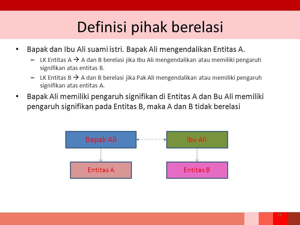 Definisi pihak berelasi Bapak dan Ibu Ali suami istri. Bapak Ali mengendalikan Entitas A. – LK Entitas A  A dan B berelasi jika Ibu Ali mengendalikan