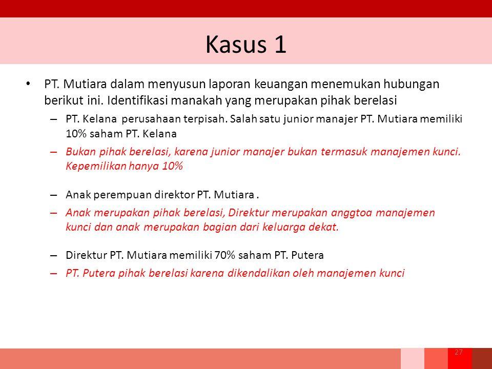Kasus 1 PT. Mutiara dalam menyusun laporan keuangan menemukan hubungan berikut ini. Identifikasi manakah yang merupakan pihak berelasi – PT. Kelana pe