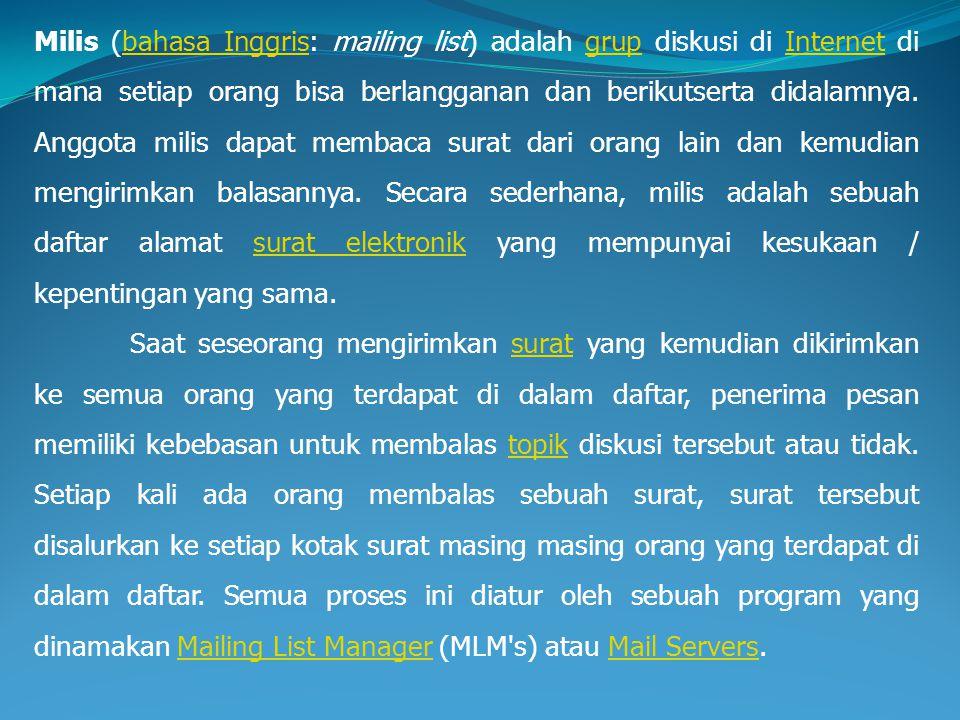 Milis (bahasa Inggris: mailing list) adalah grup diskusi di Internet di mana setiap orang bisa berlangganan dan berikutserta didalamnya. Anggota milis
