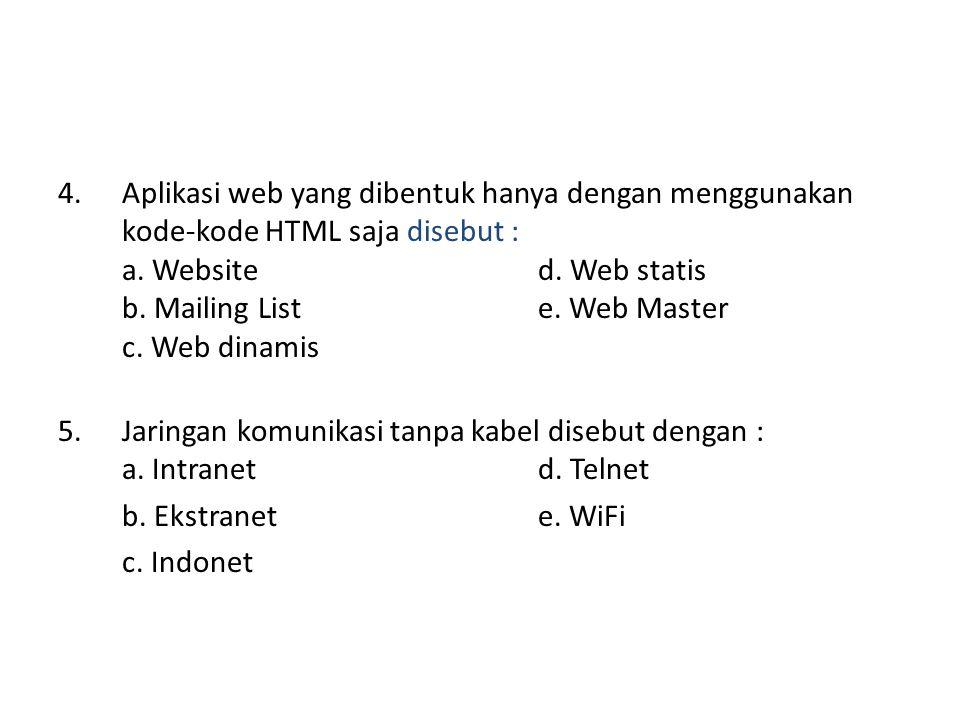 4. Aplikasi web yang dibentuk hanya dengan menggunakan kode-kode HTML saja disebut : a. Websited. Web statis b. Mailing Liste. Web Master c. Web dinam