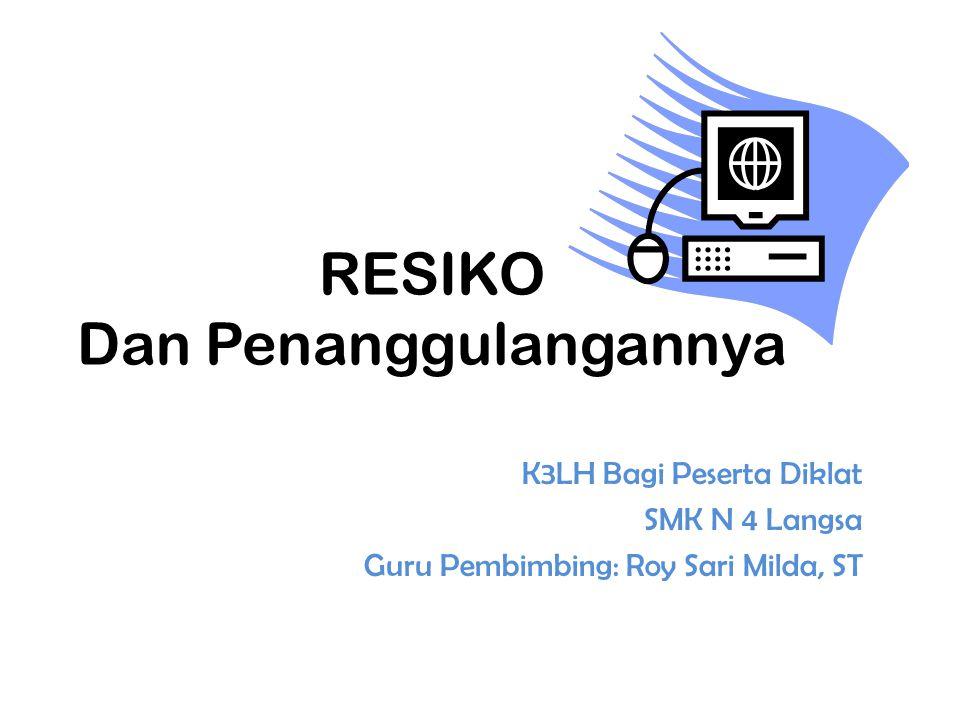 RESIKO Dan Penanggulangannya K3LH Bagi Peserta Diklat SMK N 4 Langsa Guru Pembimbing: Roy Sari Milda, ST