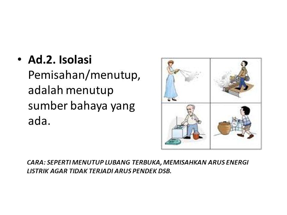Ad.2. Isolasi Pemisahan/menutup, adalah menutup sumber bahaya yang ada.