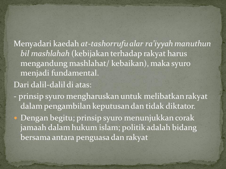 Menyadari kaedah at-tashorrufu alar ra'iyyah manuthun bil mashlahah (kebijakan terhadap rakyat harus mengandung mashlahat/ kebaikan), maka syuro menjadi fundamental.