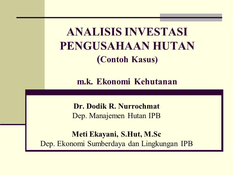 ANALISIS INVESTASI PENGUSAHAAN HUTAN ( Contoh Kasus) m.k. Ekonomi Kehutanan Dr. Dodik R. Nurrochmat Dep. Manajemen Hutan IPB Meti Ekayani, S.Hut, M.Sc