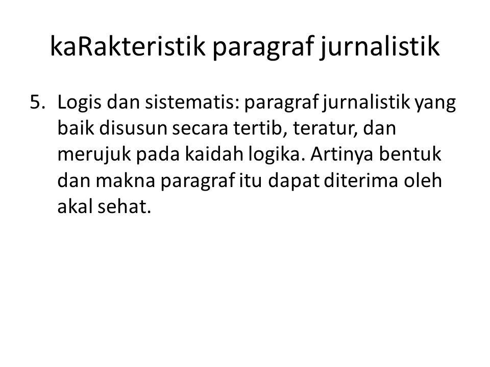 kaRakteristik paragraf jurnalistik 5.Logis dan sistematis: paragraf jurnalistik yang baik disusun secara tertib, teratur, dan merujuk pada kaidah logi