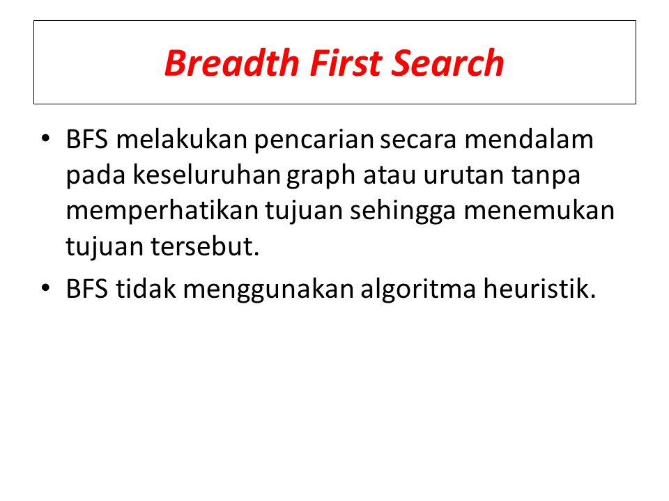 BFS melakukan pencarian secara mendalam pada keseluruhan graph atau urutan tanpa memperhatikan tujuan sehingga menemukan tujuan tersebut. BFS tidak me