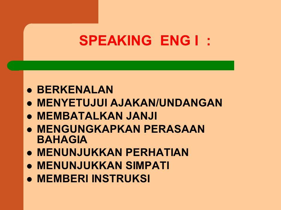 SPEAKING ENG I : BERKENALAN MENYETUJUI AJAKAN/UNDANGAN MEMBATALKAN JANJI MENGUNGKAPKAN PERASAAN BAHAGIA MENUNJUKKAN PERHATIAN MENUNJUKKAN SIMPATI MEMBERI INSTRUKSI