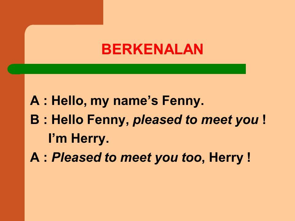 BERKENALAN A : Hello, my name's Fenny.B : Hello Fenny, pleased to meet you .