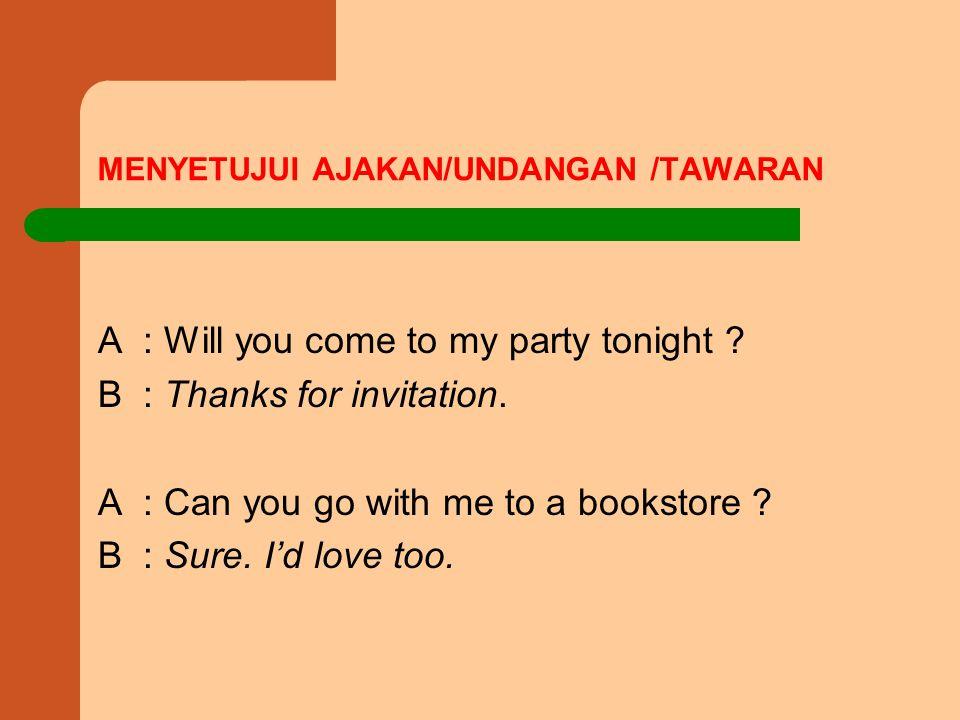 MENYETUJUI AJAKAN/UNDANGAN /TAWARAN A : Will you come to my party tonight .
