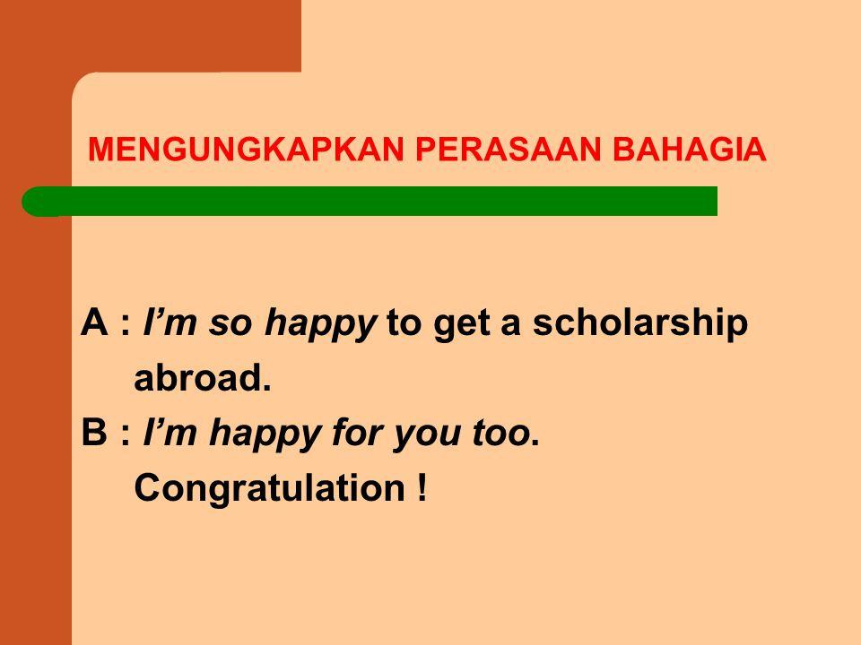 MENGUNGKAPKAN PERASAAN BAHAGIA A : I'm so happy to get a scholarship abroad.