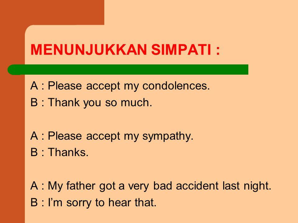 MENUNJUKKAN SIMPATI : A : Please accept my condolences.