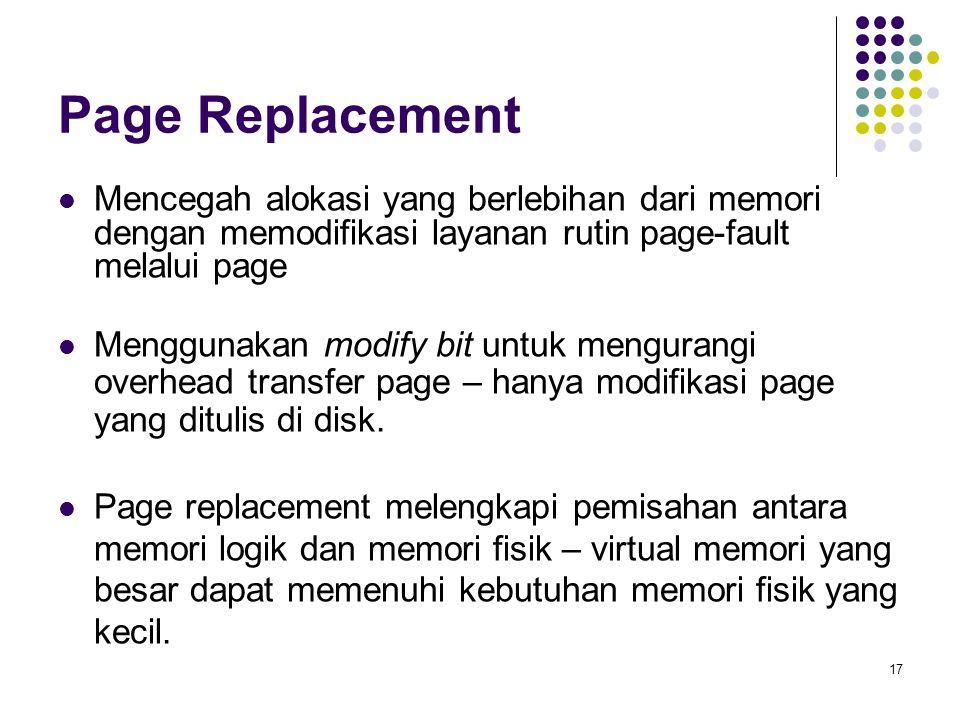 17 Page Replacement Mencegah alokasi yang berlebihan dari memori dengan memodifikasi layanan rutin page-fault melalui page Menggunakan modify bit untuk mengurangi overhead transfer page – hanya modifikasi page yang ditulis di disk.