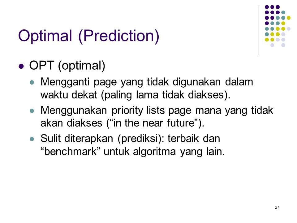 27 Optimal (Prediction) OPT (optimal) Mengganti page yang tidak digunakan dalam waktu dekat (paling lama tidak diakses).