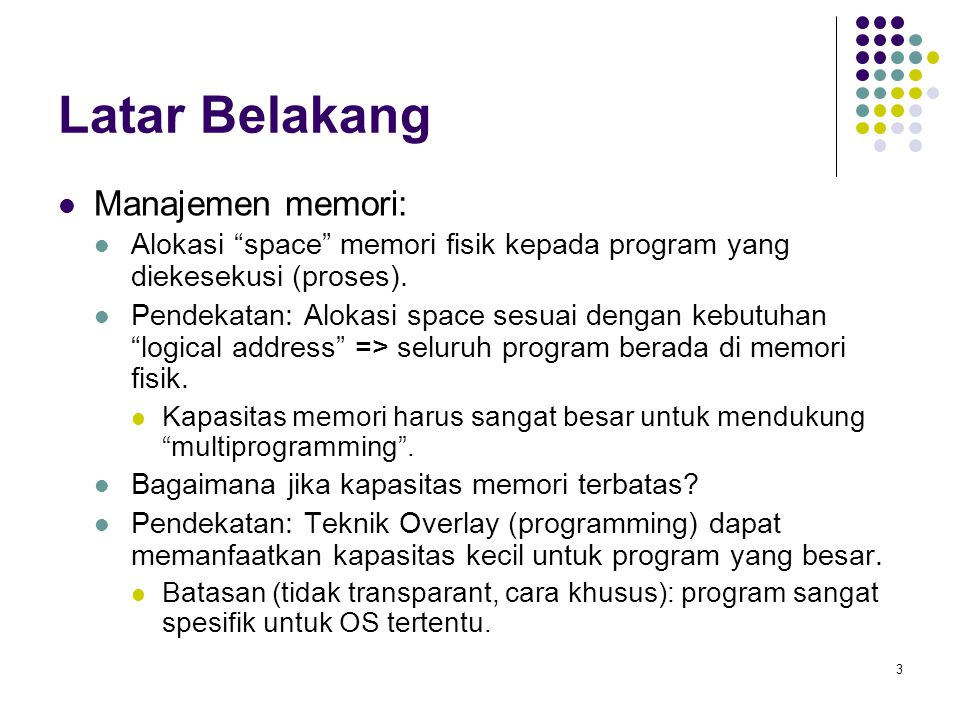 4 Latar Belakang (cont.) Q: Apakah sesungguhnya diperlukan seluruh program harus berada di memori.