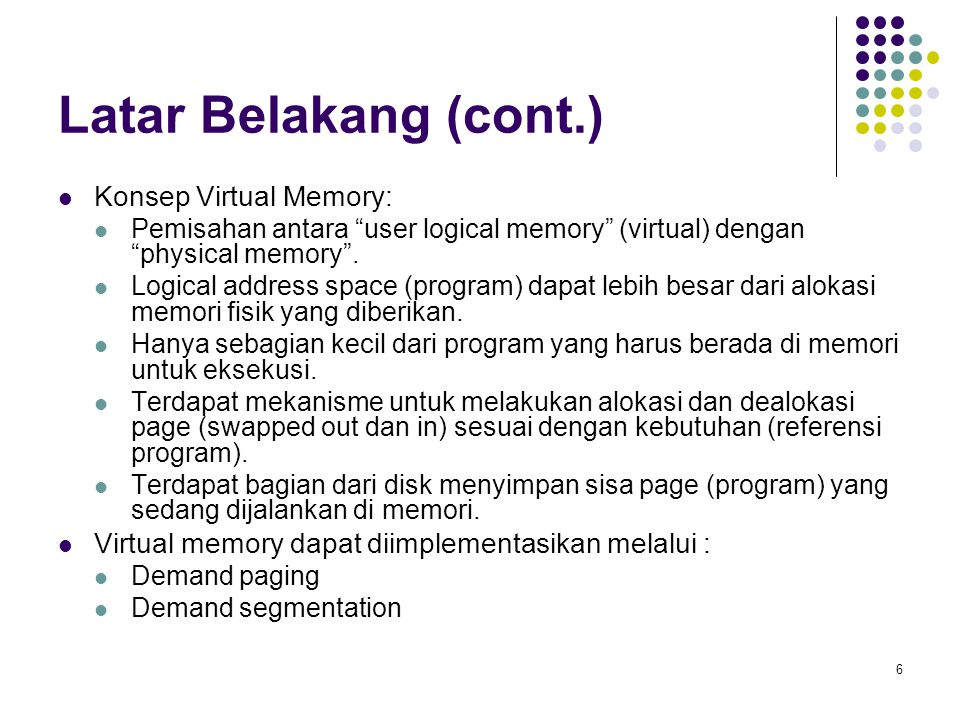 "6 Latar Belakang (cont.) Konsep Virtual Memory: Pemisahan antara ""user logical memory"" (virtual) dengan ""physical memory"". Logical address space (prog"