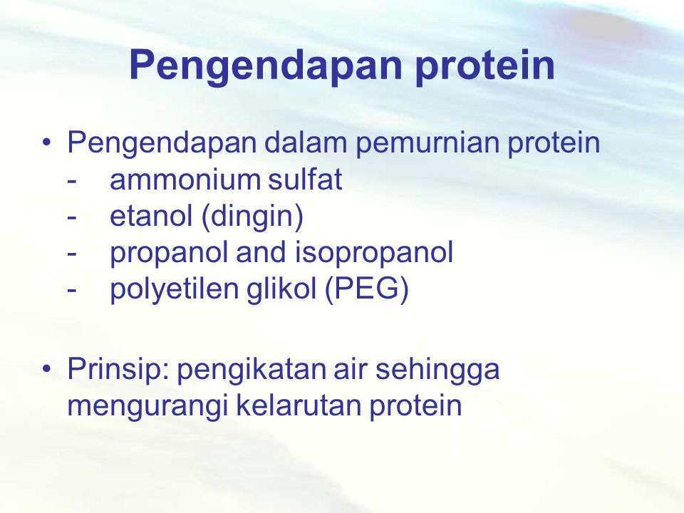 Pengendapan protein Pengendapan dalam pemurnian protein -ammonium sulfat -etanol (dingin) -propanol and isopropanol -polyetilen glikol (PEG) Prinsip: