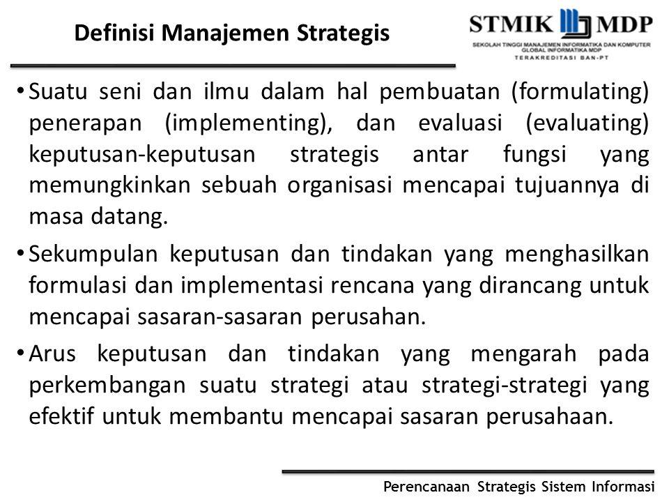 Perencanaan Strategis Sistem Informasi Definisi Manajemen Strategis..cont Manajemen strategi adalah suatu proses yang digunakan oleh manajer dan karyawan untuk merumuskan dan mengimplementasikan strategi dalam penyediaan costumer value terbaik untuk mewujudkan visi organisasi