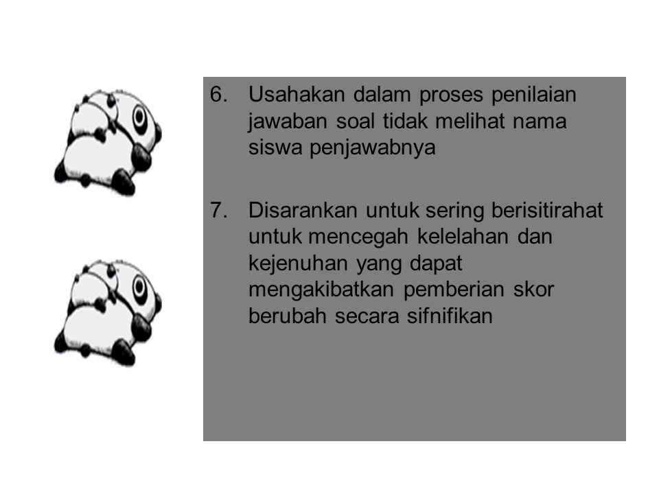 6.Usahakan dalam proses penilaian jawaban soal tidak melihat nama siswa penjawabnya 7.Disarankan untuk sering berisitirahat untuk mencegah kelelahan dan kejenuhan yang dapat mengakibatkan pemberian skor berubah secara sifnifikan