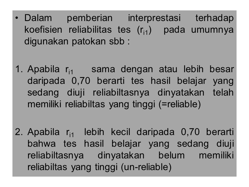 Dalam pemberian interprestasi terhadap koefisien reliabilitas tes (r i1 ) pada umumnya digunakan patokan sbb : 1.Apabila r i1 sama dengan atau lebih besar daripada 0,70 berarti tes hasil belajar yang sedang diuji reliabiltasnya dinyatakan telah memiliki reliabiltas yang tinggi (=reliable) 2.Apabila r i1 lebih kecil daripada 0,70 berarti bahwa tes hasil belajar yang sedang diuji reliabiltasnya dinyatakan belum memiliki reliabiltas yang tinggi (un-reliable)