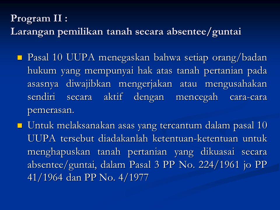 Program II : Larangan pemilikan tanah secara absentee/guntai Pasal 10 UUPA menegaskan bahwa setiap orang/badan hukum yang mempunyai hak atas tanah per