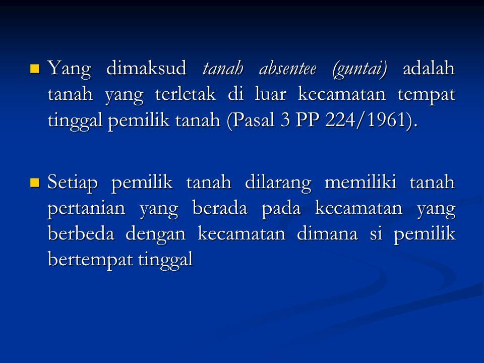 Yang dimaksud tanah absentee (guntai) adalah tanah yang terletak di luar kecamatan tempat tinggal pemilik tanah (Pasal 3 PP 224/1961). Yang dimaksud t
