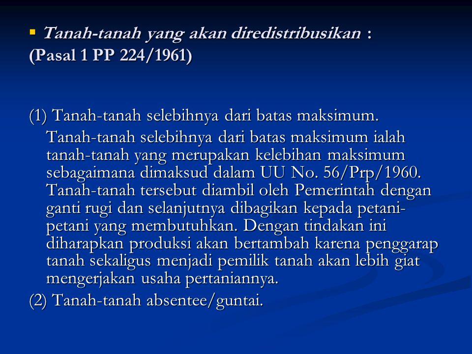  Tanah-tanah yang akan diredistribusikan : (Pasal 1 PP 224/1961) (1) Tanah-tanah selebihnya dari batas maksimum. Tanah-tanah selebihnya dari batas ma