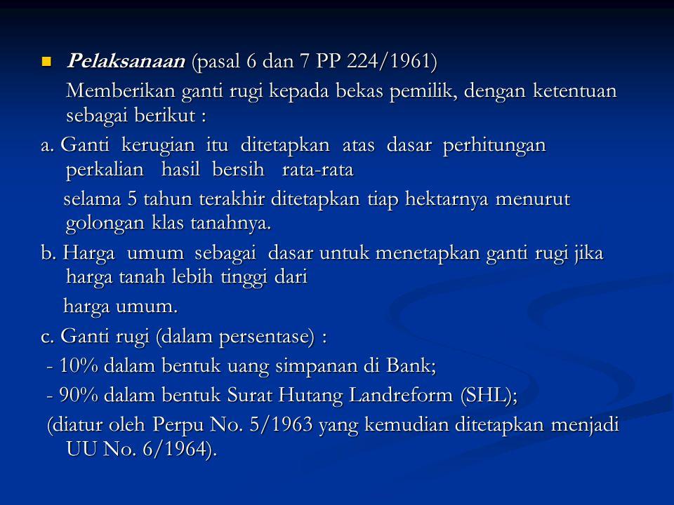 Pelaksanaan (pasal 6 dan 7 PP 224/1961) Pelaksanaan (pasal 6 dan 7 PP 224/1961) Memberikan ganti rugi kepada bekas pemilik, dengan ketentuan sebagai b
