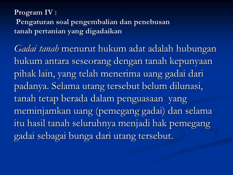 Program IV : Pengaturan soal pengembalian dan penebusan tanah pertanian yang digadaikan Gadai tanah menurut hukum adat adalah hubungan hukum antara se