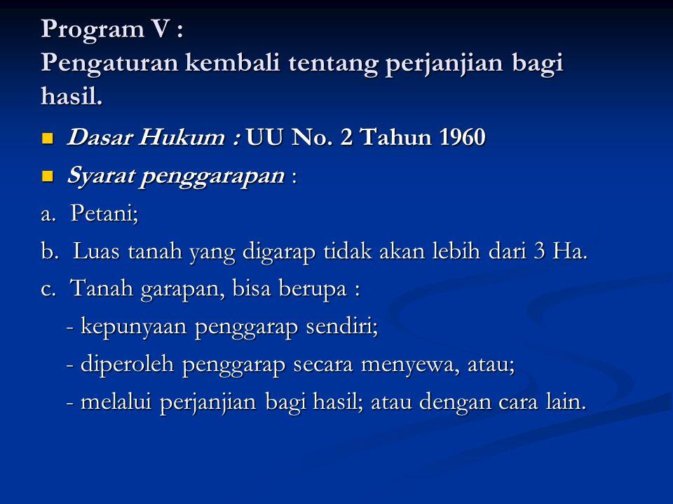 Program V : Pengaturan kembali tentang perjanjian bagi hasil. Dasar Hukum : UU No. 2 Tahun 1960 Dasar Hukum : UU No. 2 Tahun 1960 Syarat penggarapan :