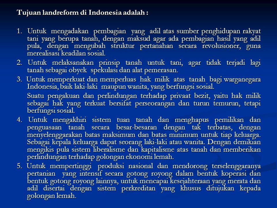 Tujuan landreform di Indonesia adalah : 1. Untuk mengadakan pembagian yang adil atas sumber penghidupan rakyat tani yang berupa tanah, dengan maksud a