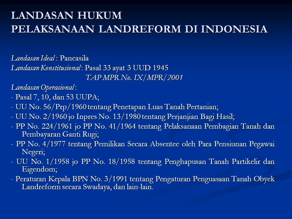LANDASAN HUKUM PELAKSANAAN LANDREFORM DI INDONESIA Landasan Ideal : Pancasila Landasan Konstitusional : Pasal 33 ayat 3 UUD 1945 TAP MPR No. IX/MPR/20