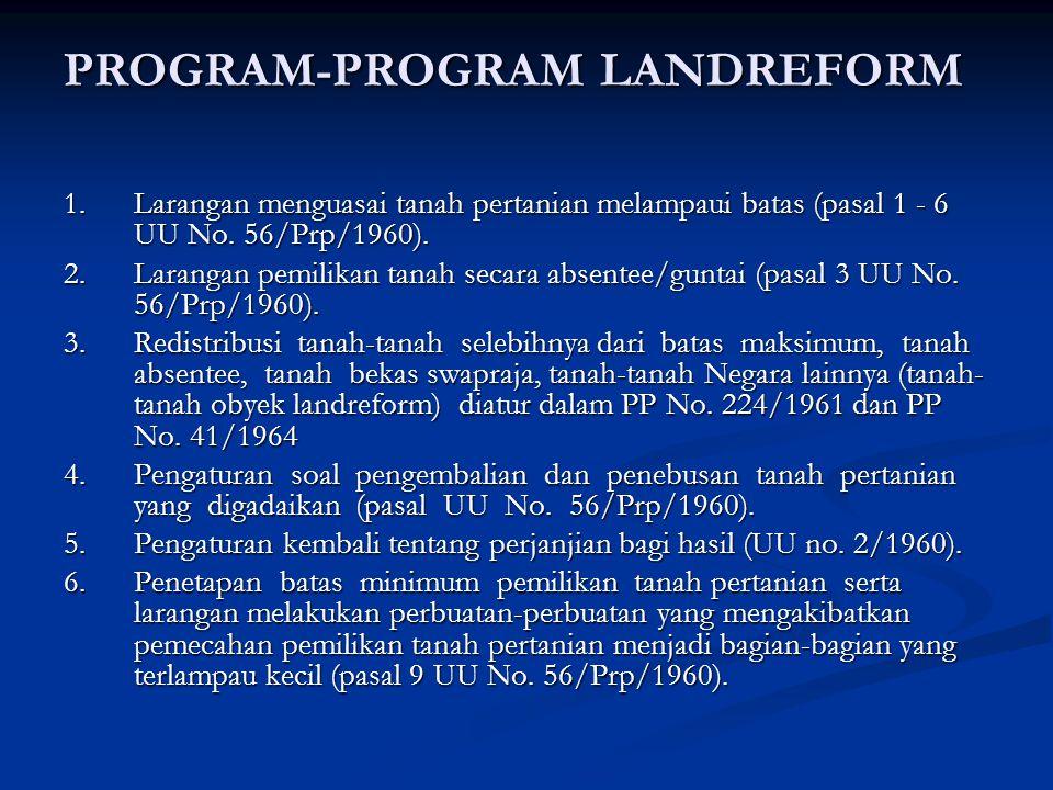 PROGRAM-PROGRAM LANDREFORM 1.Larangan menguasai tanah pertanian melampaui batas (pasal 1 - 6 UU No. 56/Prp/1960). 2.Larangan pemilikan tanah secara ab