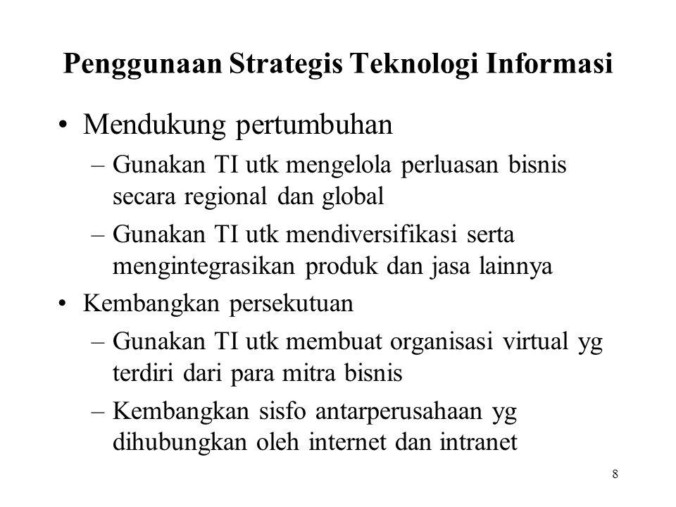8 Penggunaan Strategis Teknologi Informasi Mendukung pertumbuhan –Gunakan TI utk mengelola perluasan bisnis secara regional dan global –Gunakan TI utk mendiversifikasi serta mengintegrasikan produk dan jasa lainnya Kembangkan persekutuan –Gunakan TI utk membuat organisasi virtual yg terdiri dari para mitra bisnis –Kembangkan sisfo antarperusahaan yg dihubungkan oleh internet dan intranet